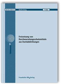 Forschungsbericht: Freisetzung von Durchwurzelungsschutzmitteln aus Dachabdichtungen. Abschlussbericht
