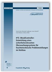 Forschungsbericht: H2O_WoodController: Entwicklung eines sicherheitsrelevanten Überwachungssystems für feuchtetechnische Problemstellungen im Holzbau