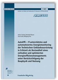 Forschungsbericht: AutoEffi - IT-unterstütztes und automatisiertes Energiemonitoring der Technischen Gebäudeausrüstung in Echtzeit als Bestandteil eines zeitnahen und optimierten Energieeffizienzmanagements unter Berücksichtigung der Bauphysik und Nutzung. Abschlussbericht