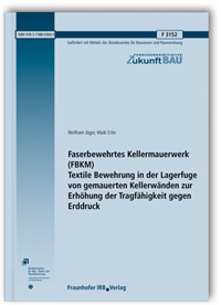 Forschungsbericht: Faserbewehrtes Kellermauerwerk (FBKM). Textile Bewehrung in der Lagerfuge von gemauerten Kellerwänden zur Erhöhung der Tragfähigkeit gegen Erddruck