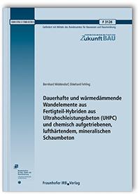 Forschungsbericht: Dauerhafte und wärmedämmende Wandelemente aus Fertigteil-Hybriden aus Ultrahochleistungsbeton (UHPC) und chemisch aufgetriebenen, lufthärtendem, mineralischen Schaumbeton