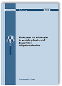 Forschungsbericht: Blockscheren von Holzbauteilen im Verbindungsbereich axial beanspruchter Vollgewindeschrauben