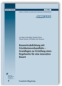 Forschungsbericht: Bauwerksabdichtung mit Frischbetonverbundfolie - Grundlagen zur Erstellung eines Regelwerks für eine innovative Bauart