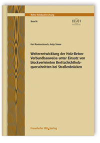 Forschungsbericht: Weiterentwicklung der Holz-Beton-Verbundbauweise unter Einsatz von blockverleimten Brettschichtholzquerschnitten bei Straßenbrücken. Schlussbericht