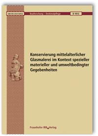 Forschungsbericht: Konservierung mittelalterlicher Glasmalerei im Kontext spezieller materieller und umweltbedingter Gegebenheiten. Abschlussbericht