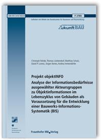 Forschungsbericht: Projekt objektINFO. Analyse der Informationsbedürfnisse ausgewählter Akteursgruppen zu Objektinformationen im Lebenszyklus von Gebäuden als Voraussetzung für die Entwicklung einer Bauwerks-Informations-Systematik (BIS)