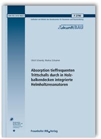 Forschungsbericht: Absorption tieffrequenten Trittschalls durch in Holzbalkendecken integrierte Helmholtzresonatoren. Abschlussbericht