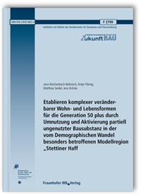Forschungsbericht: Etablieren komplexer veränderbarer Wohn- und Lebensformen für die Generation 50 plus durch Umnutzung und Aktivierung partiell ungenutzter Bausubstanz in der vom Demographischen Wandel besonders betroffenen Modellregion