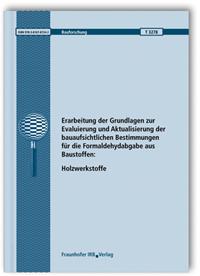 Forschungsbericht: Erarbeitung der Grundlagen zur Evaluierung und Aktualisierung der bauaufsichtlichen Bestimmungen für die Formaldehydabgabe aus Baustoffen: Holzwerkstoffe. Abschlussbericht