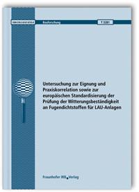 Forschungsbericht: Untersuchung zur Eignung und Praxiskorrelation sowie zur europäischen Standardisierung der Prüfung der Witterungsbeständigkeit an Fugendichtstoffen für LAU-Anlagen. Abschlussbericht