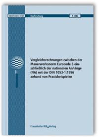 Forschungsbericht: Vergleichsrechnungen zwischen der Mauerwerksnorm Eurocode 6 einschließlich der nationalen Anhänge (NA) mit der DIN 1053-1:1996 anhand von Praxisbeispielen. Abschlussbericht