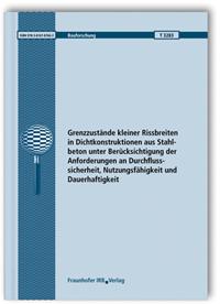 Forschungsbericht: Grenzzustände kleiner Rissbreiten in Dichtkonstruktionen aus Stahlbeton unter Berücksichtigung der Anforderungen an Durchflusssicherheit, Nutzungsfähigkeit und Dauerhaftigkeit