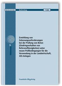 Forschungsbericht: Ermittlung von Zulassungsanforderungen bei der Prüfung von Beton (Eindringverhalten von Referenzflüssigkeiten) unter neuen Prüfbedingungen für die Verwendung in der Landwirtschaft, JGS-Anlagen