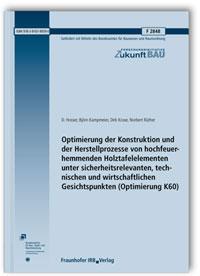 Forschungsbericht: Optimierung der Konstruktion und der Herstellprozesse von hochfeuerhemmenden Holztafelelementen unter sicherheitsrelevanten, technischen und wirtschaftlichen Gesichtspunkten (Optimierung K60). Abschlussbericht