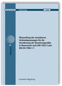 Forschungsbericht: Überprüfung der ansetzbaren Verbundspannungen für die Verankerung der Bewehrungsstäbe in Mauerwerk nach DIN 1053-3 und DIN EN 1996-1-1. Abschlussbericht