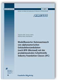 Forschungsbericht: Modellbasierter Datenaustausch von alphanumerischen Gebäudebestandsdaten (nach BFR GBestand) mit der produktneutralen Schnittstelle Industry Foundation Classes (IFC). Abschlussbericht