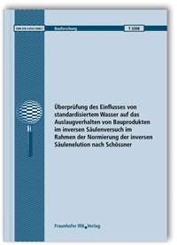 Forschungsbericht: Überprüfung des Einflusses von standardisiertem Wasser auf das Auslaugverhalten von Bauprodukten im inversen Säulenversuch im Rahmen der Normierung der inversen Säulenelution nach Schössner. Abschlussbericht