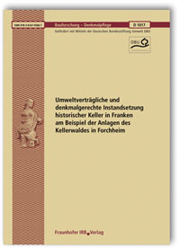 Forschungsbericht: Umweltverträgliche und denkmalgerechte Instandsetzung historischer Keller in Franken am Beispiel der Anlagen des Kellerwaldes in Forchheim. Abschlussbericht