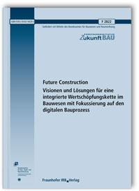 Forschungsbericht: Future Construction. Visionen und Lösungen für eine integrierte Wertschöpfungskette im Bauwesen mit Fokussierung auf den digitalen Bauprozess