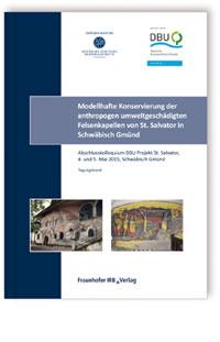 Forschungsbericht: Modellhafte Konservierung der anthropogen umweltgeschädigten Felsenkapellen von St. Salvator in Schwäbisch Gmünd. Abschlussbericht