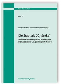 Forschungsbericht: Die Stadt als CO2-Senke? Stoffliche und energetische Nutzung von Biomasse sowie CO2-Bindung in Gebäuden