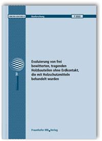 Forschungsbericht: Evaluierung von frei bewitterten, tragenden Holzbauteilen ohne Erdkontakt, die mit Holzschutzmitteln behandelt wurden. Abschlussbericht