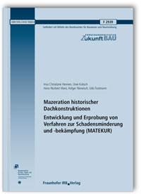 Forschungsbericht: Mazeration historischer Dachkonstruktionen. Entwicklung und Erprobung von Verfahren zur Schadensminderung und -bekämpfung (MATEKUR). Abschlussbericht