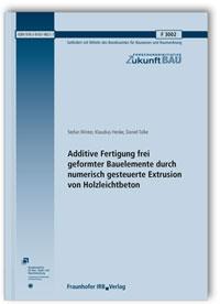 Forschungsbericht: Additive Fertigung frei geformter Bauelemente durch numerisch gesteuerte Extrusion von Holzleichtbeton. Abschlussbericht