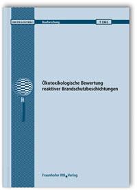 Forschungsbericht: Ökotoxikologische Bewertung reaktiver Brandschutzbeschichtungen. Abschlussbericht
