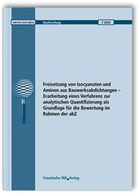 Forschungsbericht: Freisetzung von Isocyanaten und Aminen aus Bauwerksabdichtungen - Erarbeitung eines Verfahrens zur analytischen Quantifizierung als Grundlage für die Bewertung im Rahmen der abZ