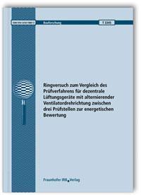 Forschungsbericht: Ringversuch zum Vergleich des Prüfverfahrens für dezentrale Lüftungsgeräte mit alternierender Ventilatordrehrichtung zwischen drei Prüfstellen zur energetischen Bewertung