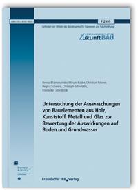 Forschungsbericht: Untersuchung der Auswaschungen von Bauelementen aus Holz, Kunststoff, Metall und Glas zur Bewertung der Auswirkungen auf Boden und Grundwasser. Abschlussbericht