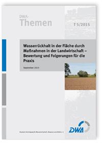 Buch: DWA-Themen T 5/2015, September 2015. Wasserrückhalt in der Fläche durch Maßnahmen in der Landwirtschaft - Bewertung und Folgerungen für die Praxis