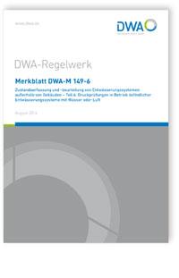 Merkblatt: Merkblatt DWA-M 149-6, August 2016. Zustandserfassung und -beurteilung von Entwässerungssystemen außerhalb von Gebäuden. Tl.6. Druckprüfungen in Betrieb befindlicher Entwässerungssysteme mit Wasser oder Luft
