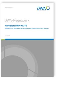 Merkblatt: Merkblatt DWA-M 370, Juli 2020. Abwässer und Abfälle aus der Reinigung und Entschichtung von Fassaden