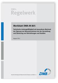 Merkblatt: Merkblatt DWA-M 805, August 2011. Technische Leistungsfähigkeit als besonderes Merkmal der Eignung von Bauunternehmen bei der Herstellung und Sanierung von Rohrleitungen und Kanälen