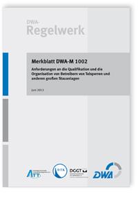 Merkblatt: Merkblatt DWA-M 1002, Juni 2013. Anforderungen an die Qualifikation und die Organisation von Betreibern von Talsperren und anderen großen Stauanlagen