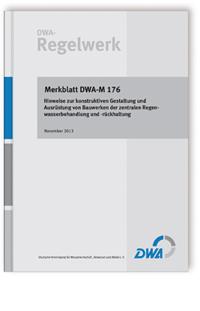 Merkblatt: Merkblatt DWA-M 176, November 2013. Hinweise zur konstruktiven Gestaltung und Ausrüstung von Bauwerken der zentralen Regenwasserbehandlung und -rückhaltung
