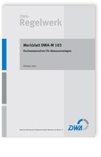Merkblatt: Merkblatt DWA-M 103, Oktober 2013. Hochwasserschutz für Abwasseranlagen
