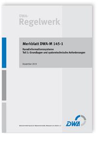 Merkblatt: Merkblatt DWA-M 145-1, Dezember 2013. Kanalinformationssysteme. Tl.1. Grundlagen und systemtechnische Anforderungen