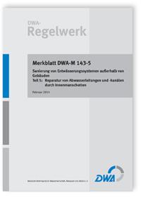 Merkblatt: Merkblatt DWA-M 143-5, Februar 2014. Sanierung von Entwässerungssystemen außerhalb von Gebäuden. Tl.5. Reparatur von Abwasserleitungen und -kanälen durch Innenmanschetten