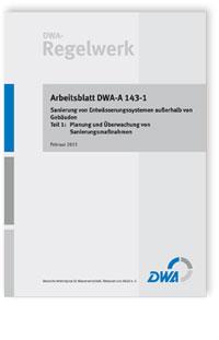 Merkblatt: Arbeitsblatt DWA-A 143-1, Februar 2015. Sanierung von Entwässerungssystemen außerhalb von Gebäuden. Tl.1. Planung und Überwachung von Sanierungsmaßnahmen