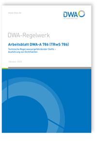 Merkblatt: Arbeitsblatt DWA-A 786 (TRwS 786), Oktober 2020. Technische Regel wassergefährdender Stoffe - Ausführung von Dichtflächen