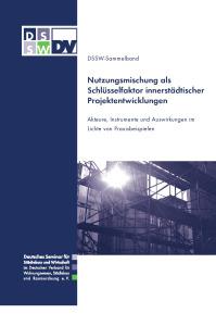 Buch: Nutzungsmischung als Schlüsselfaktor innerstädtischer Projektentwicklungen. Akteure, Instrumente und Auswirkungen im Lichte von Praxisbeispielen. DSSW-Sammelband