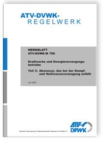 Merkblatt: Merkblatt ATV-DVWK-M 706-3, Juli 2003. Kraftwerke und Energieversorgungsbetriebe. Tl.3. Abwasser, das bei der Dampf- und Heißwassererzeugung anfällt