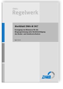 Merkblatt: Merkblatt DWA-M 907, April 2010. Erzeugung von Biomasse für die Biogasgewinnung unter Berücksichtung des Boden- und Gewässerschutzes