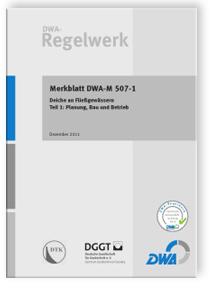 Merkblatt: Merkblatt DWA-M 507-1, Dezember 2011. Deiche an Fließgewässern. Tl.1. Planung, Bau und Betrieb