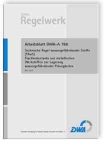 Merkblatt: Arbeitsblatt DWA-A 788, Mai 2007. Technische Regel wassergefährdender Stoffe (TRwS). Flachbodentanks aus metallischen Werkstoffen zur Lagerung wassergefährdender Flüssigkeiten